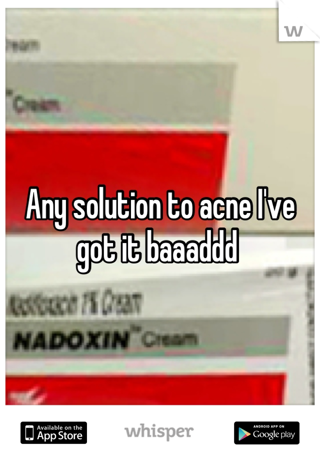 Any solution to acne I've got it baaaddd