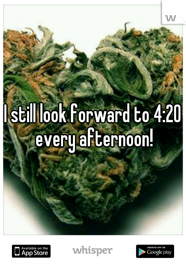 I still look forward to 4:20 every afternoon!