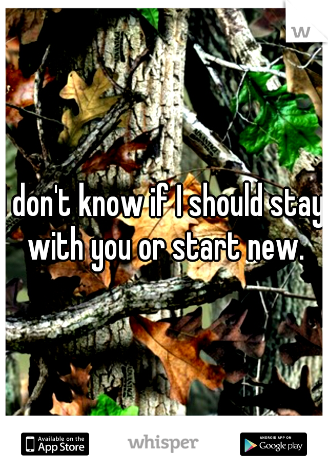 I don't know if I should stay with you or start new.