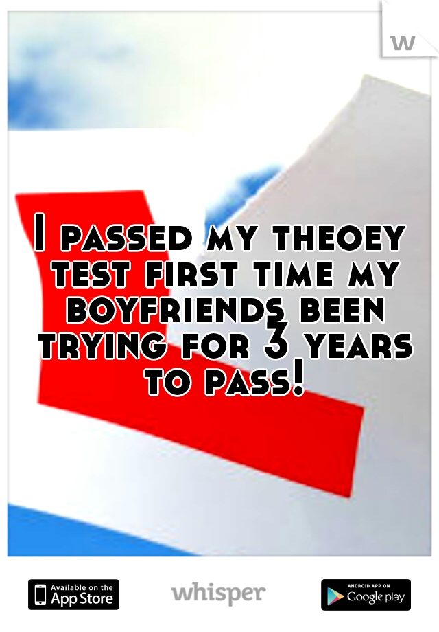I passed my theoey test first time my boyfriends been trying for 3 years to pass!