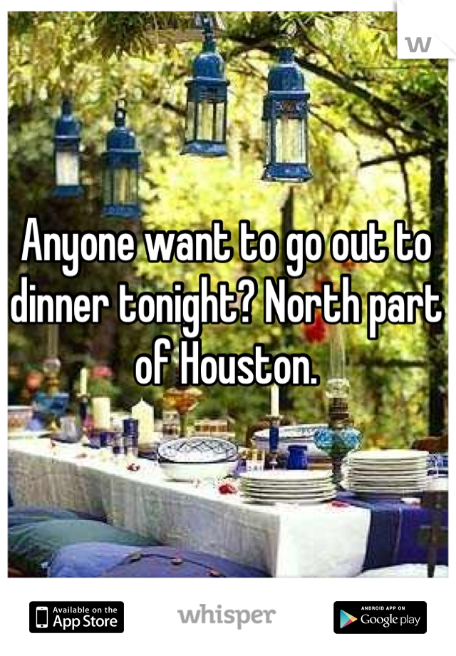Anyone want to go out to dinner tonight? North part of Houston.