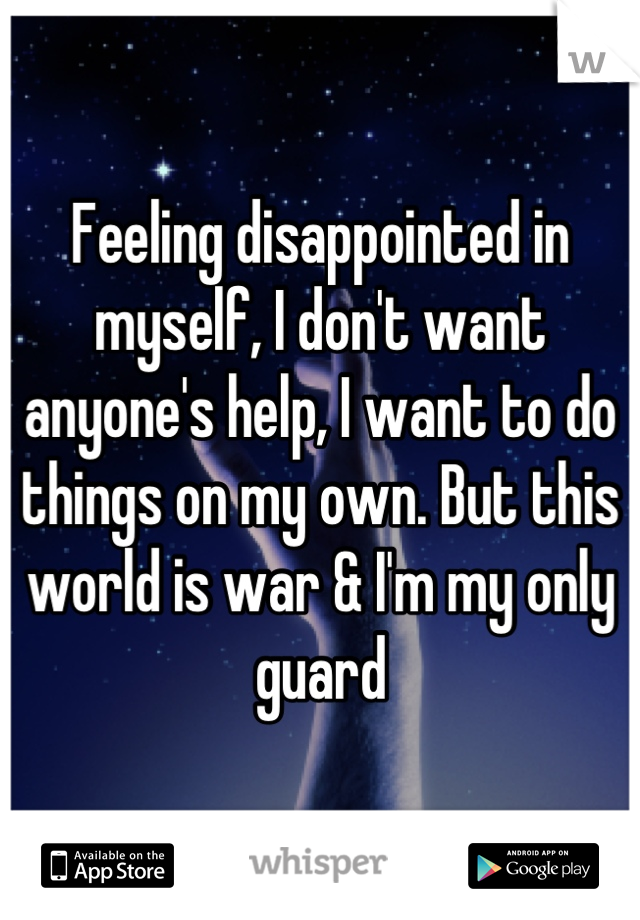 Feeling disappointed in myself, I don't want anyone's help, I want to do things on my own. But this world is war & I'm my only guard