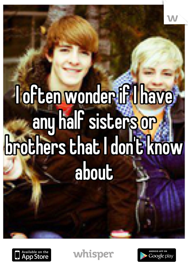 I often wonder if I have any half sisters or brothers that I don't know about