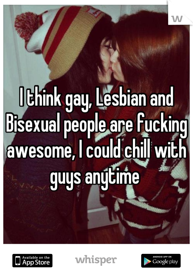 I think gay, Lesbian and Bisexual people are fucking awesome, I could chill with guys anytime