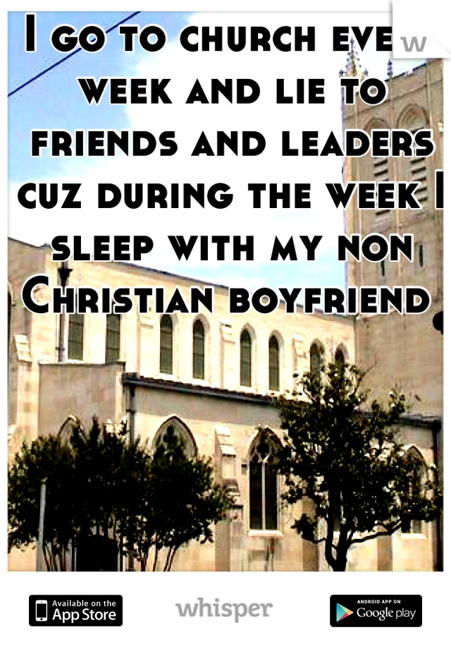 I go to church every week and lie to friends and leaders cuz during the week I sleep with my non Christian boyfriend
