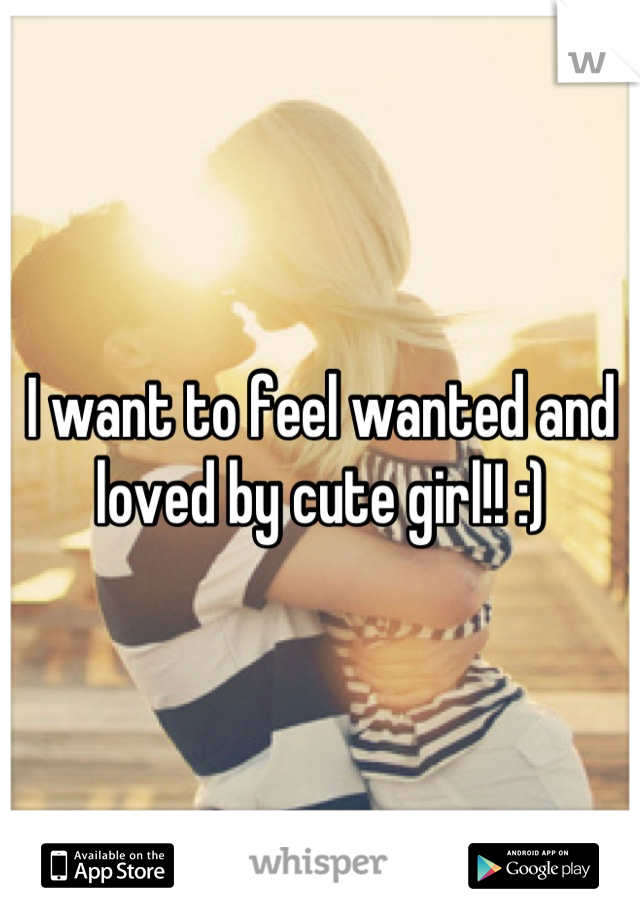 I want to feel wanted and loved by cute girl!! :)