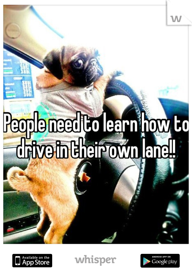 People need to learn how to drive in their own lane!!