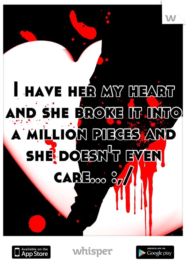 I have her my heart and she broke it into a million pieces and she doesn't even care... :,/