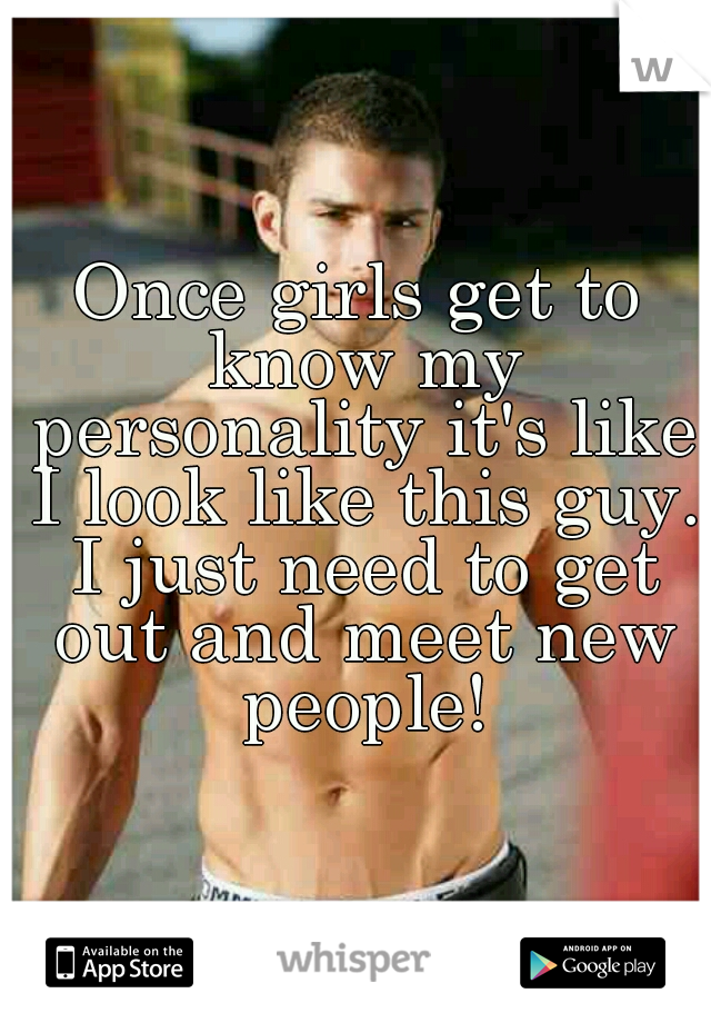 Once girls get to know my personality it's like I look like this guy. I just need to get out and meet new people!
