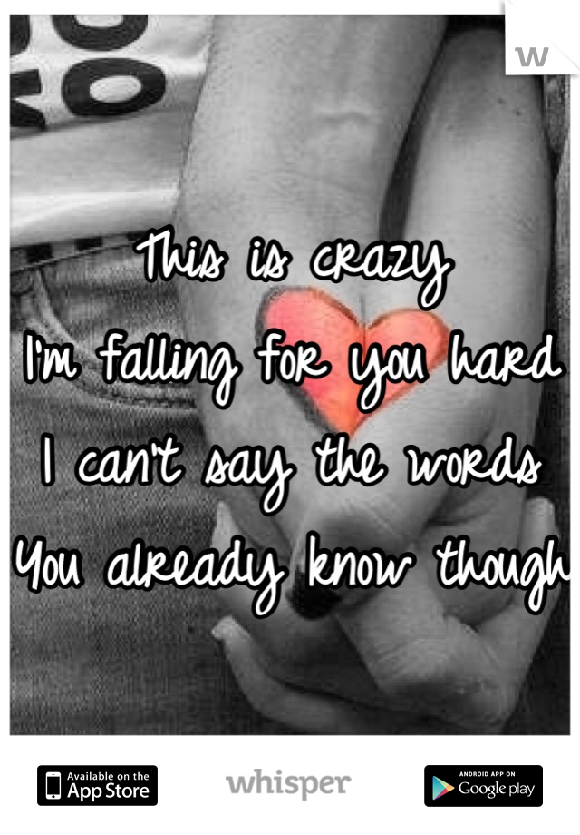 This is crazy I'm falling for you hard I can't say the words You already know though