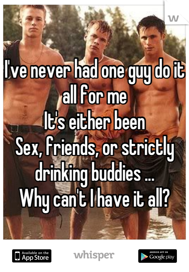 I've never had one guy do it all for me It's either been Sex, friends, or strictly drinking buddies ... Why can't I have it all?