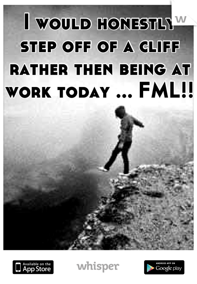 I would honestly step off of a cliff rather then being at work today ... FML!!