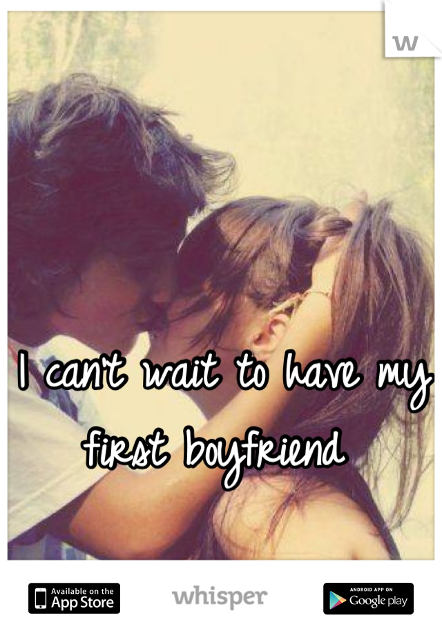 I can't wait to have my first boyfriend