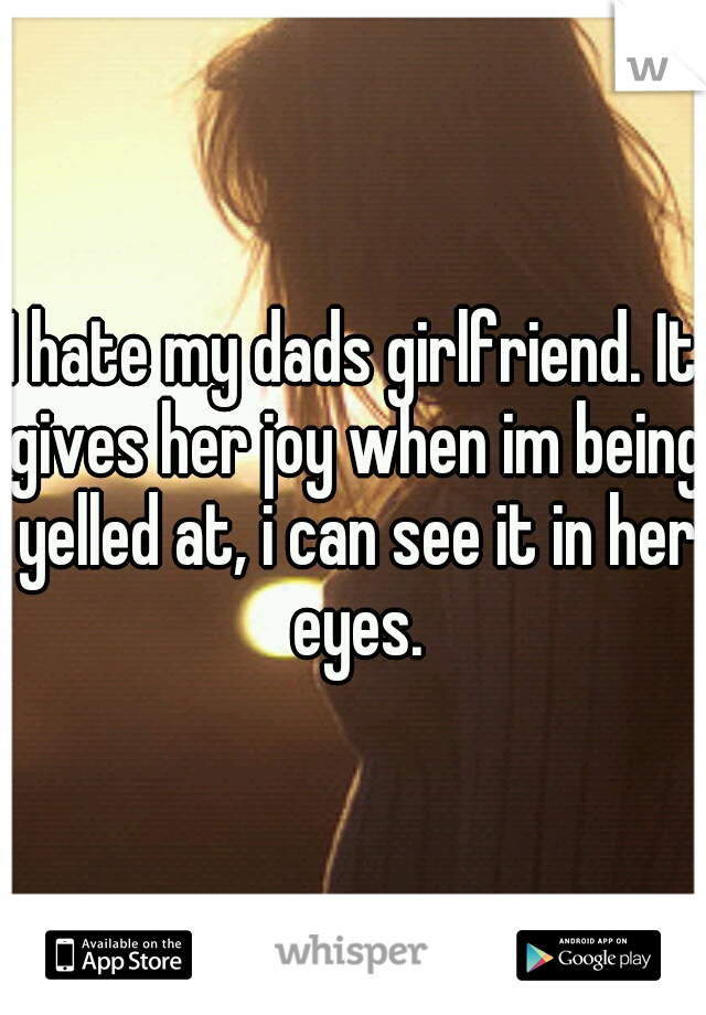 I hate my dads girlfriend. It gives her joy when im being yelled at, i can see it in her eyes.
