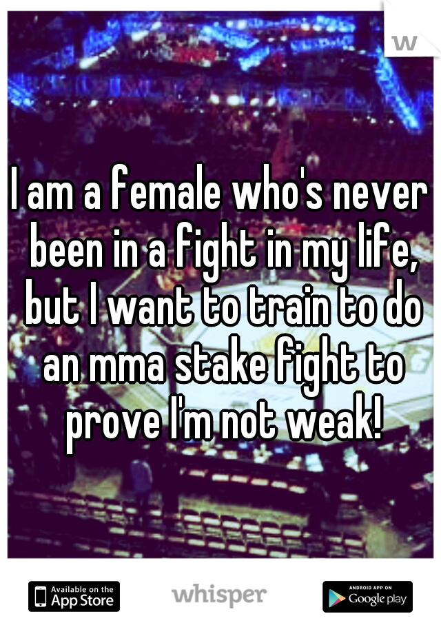 I am a female who's never been in a fight in my life, but I want to train to do an mma stake fight to prove I'm not weak!