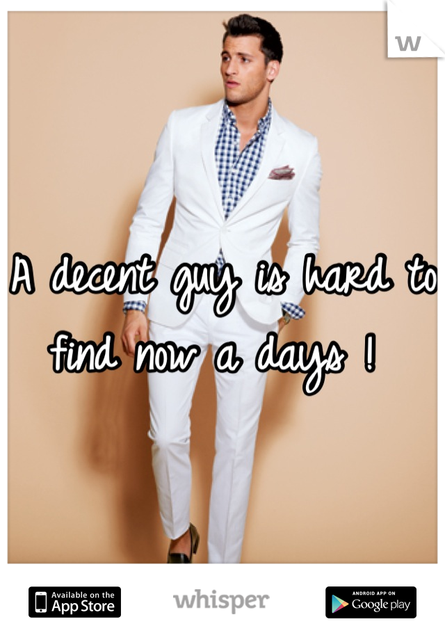 A decent guy is hard to find now a days !