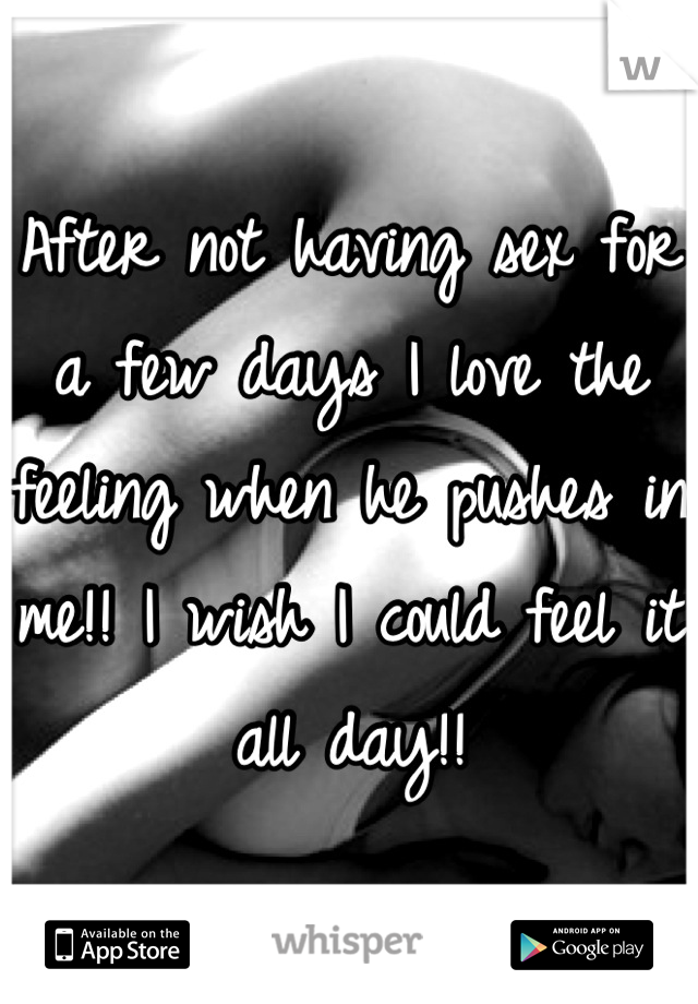 After not having sex for a few days I love the feeling when he pushes in me!! I wish I could feel it all day!!