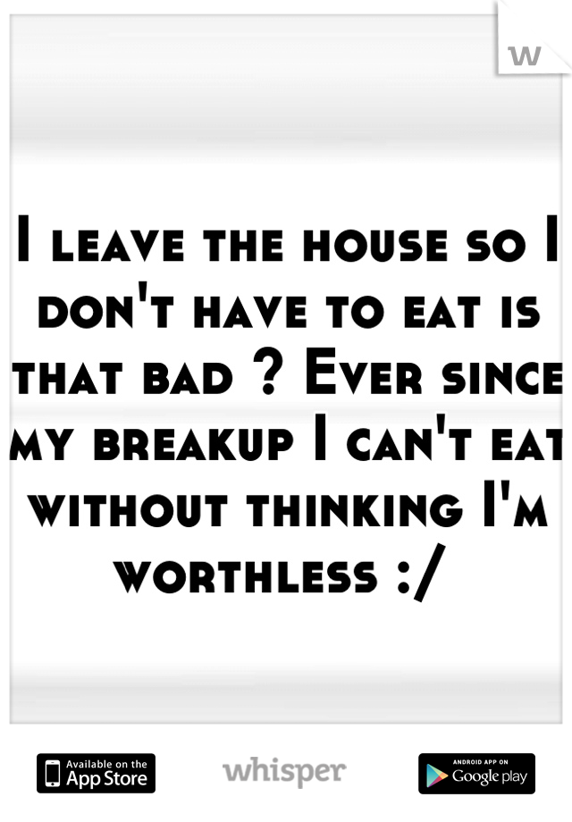 I leave the house so I don't have to eat is that bad ? Ever since my breakup I can't eat without thinking I'm worthless :/