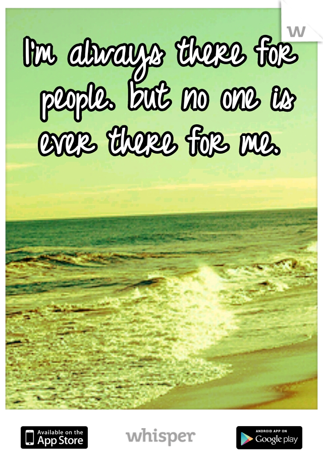 I'm always there for people. but no one is ever there for me.