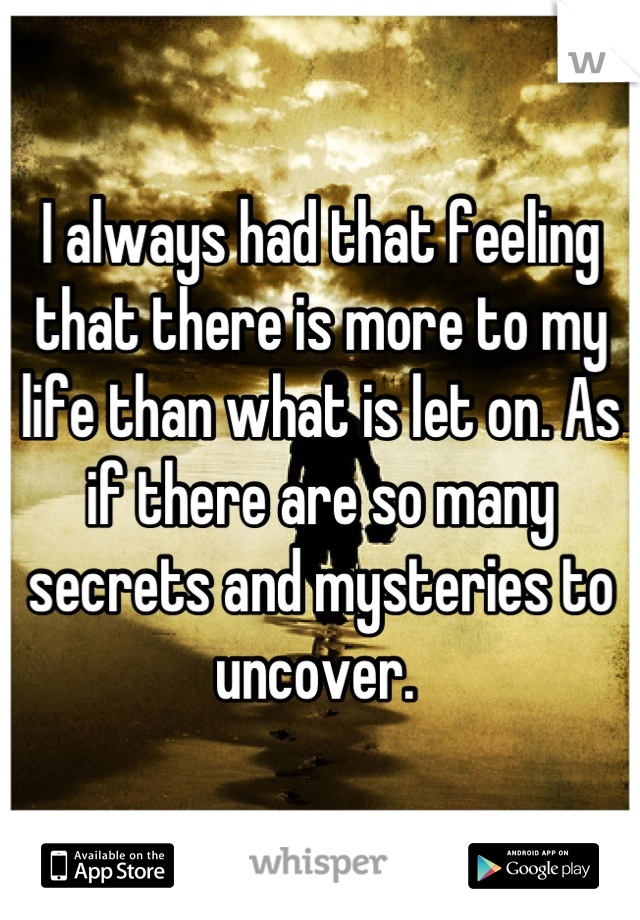 I always had that feeling that there is more to my life than what is let on. As if there are so many secrets and mysteries to uncover.