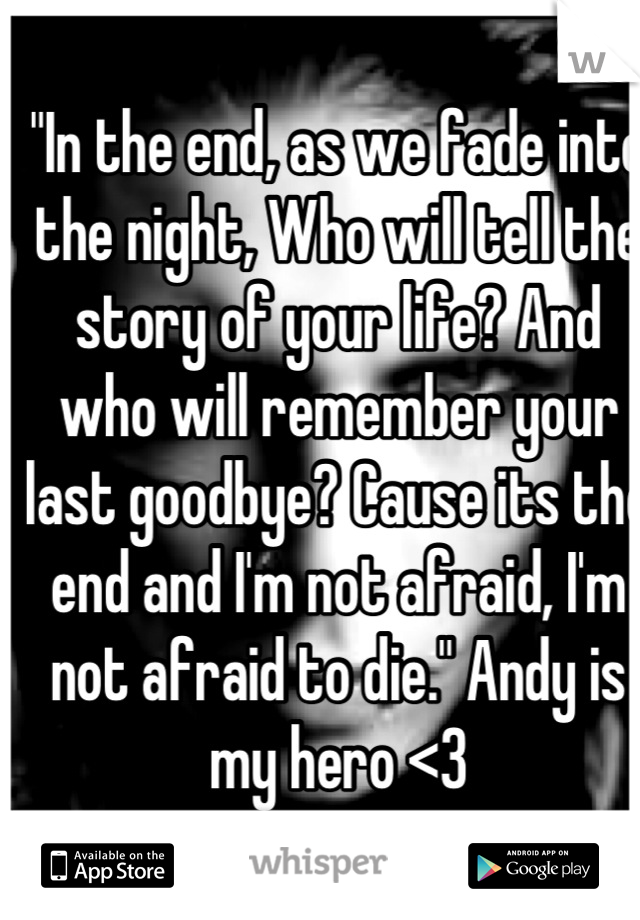 """""""In the end, as we fade into the night, Who will tell the story of your life? And who will remember your last goodbye? Cause its the end and I'm not afraid, I'm not afraid to die."""" Andy is my hero <3"""
