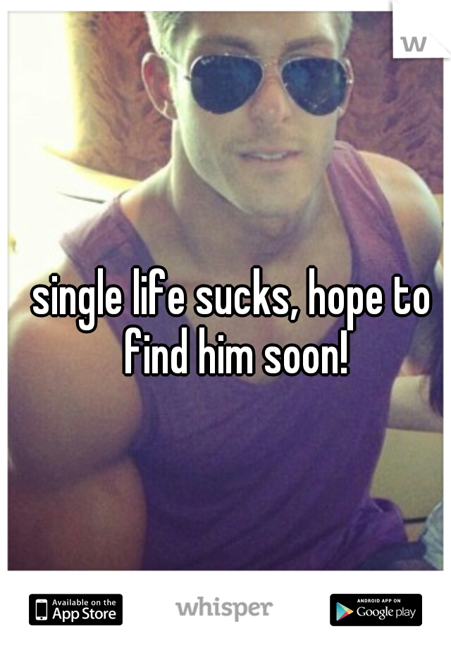 single life sucks, hope to find him soon!