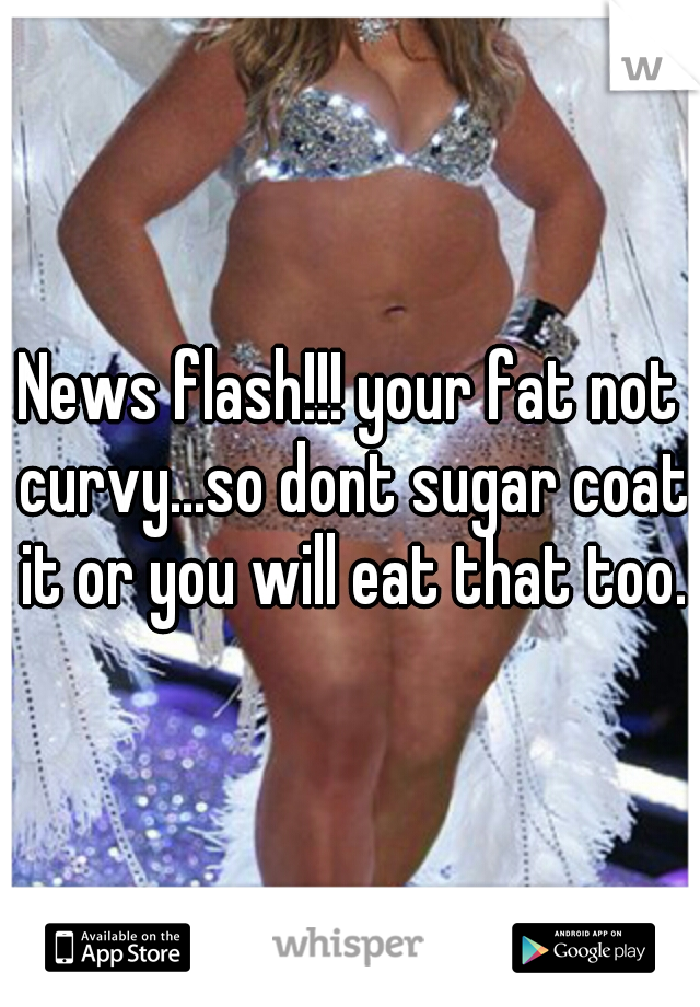 News flash!!! your fat not curvy...so dont sugar coat it or you will eat that too.