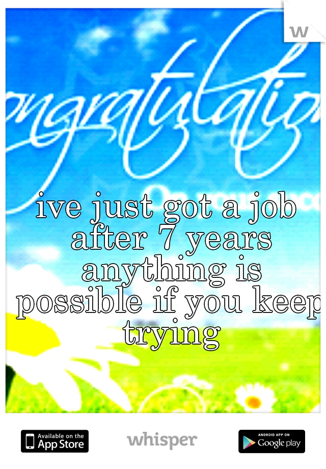 ive just got a job after 7 years anything is possible if you keep trying
