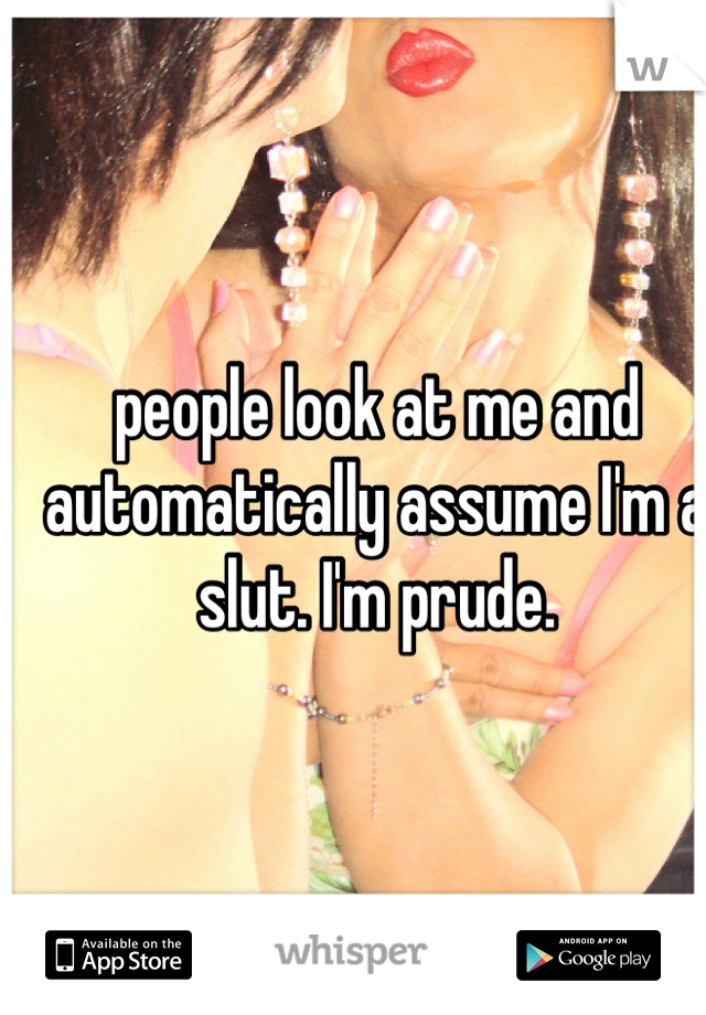 people look at me and automatically assume I'm a slut. I'm prude.