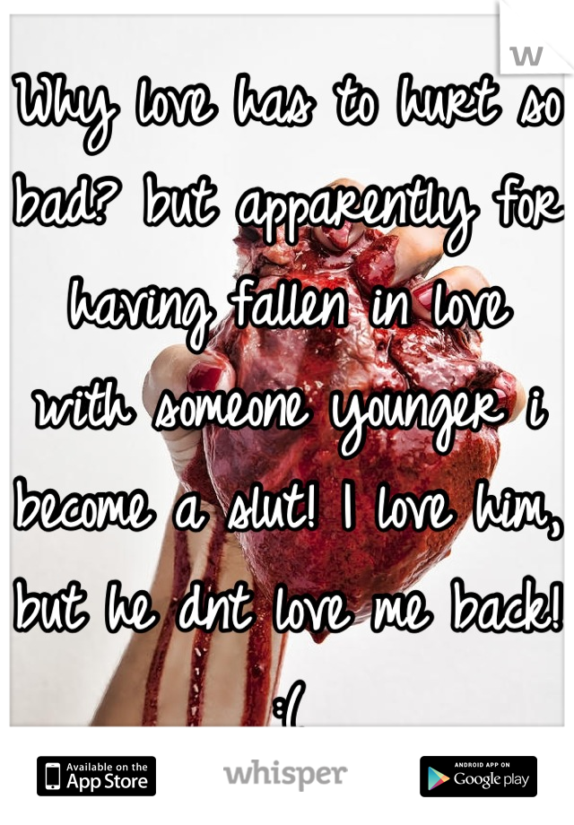 Why love has to hurt so bad? but apparently for having fallen in love with someone younger i become a slut! I love him, but he dnt love me back! :(
