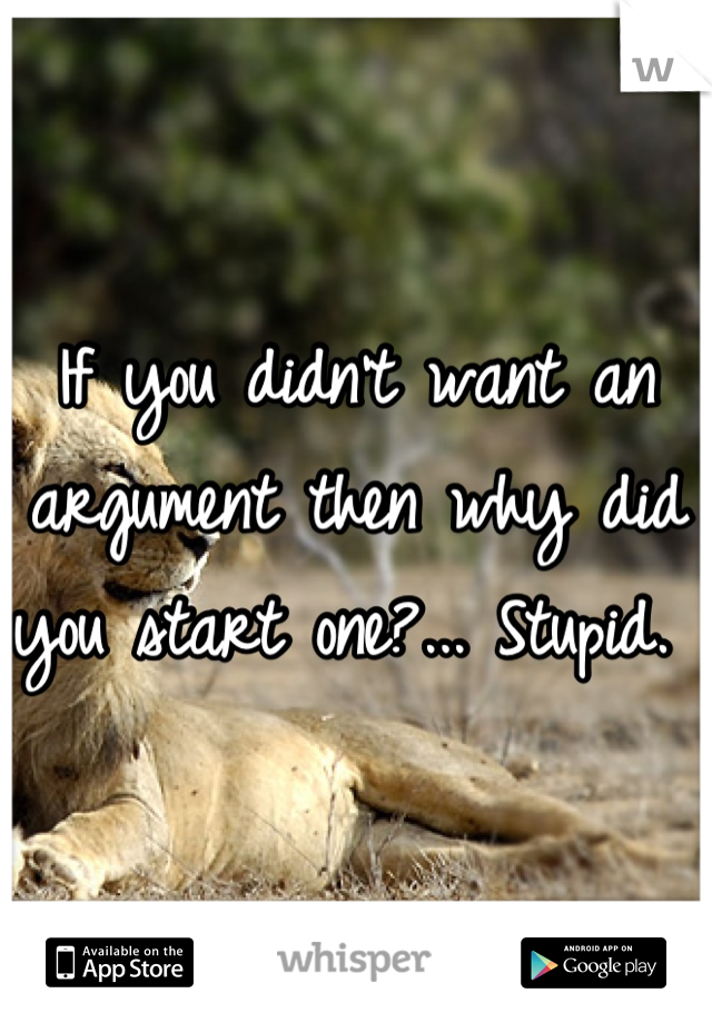 If you didn't want an argument then why did you start one?... Stupid.