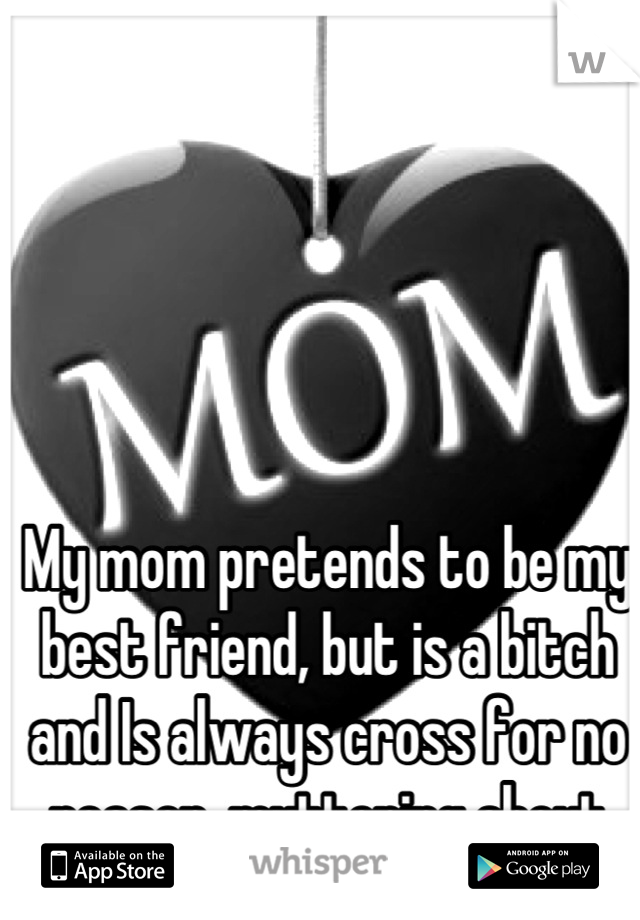 My mom pretends to be my best friend, but is a bitch and Is always cross for no reason, muttering about me
