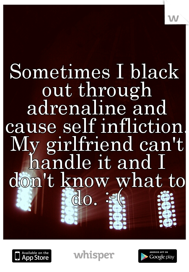 Sometimes I black out through adrenaline and cause self infliction. My girlfriend can't handle it and I don't know what to do. :-(