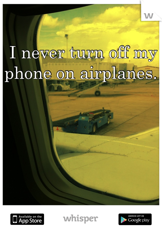 I never turn off my    phone on airplanes.