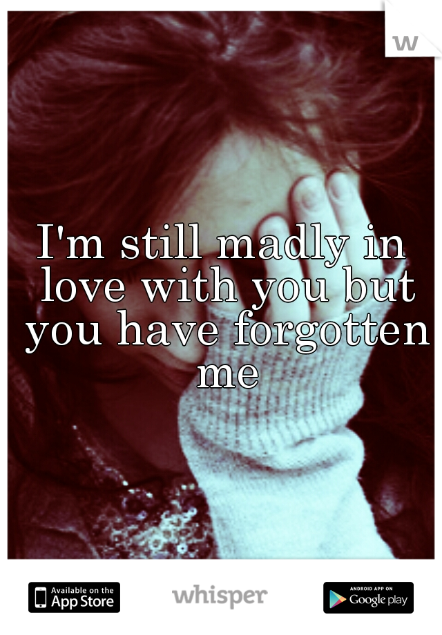 I'm still madly in love with you but you have forgotten me