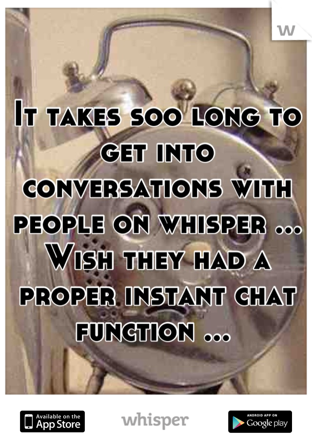 It takes soo long to get into conversations with people on whisper ... Wish they had a proper instant chat function ...