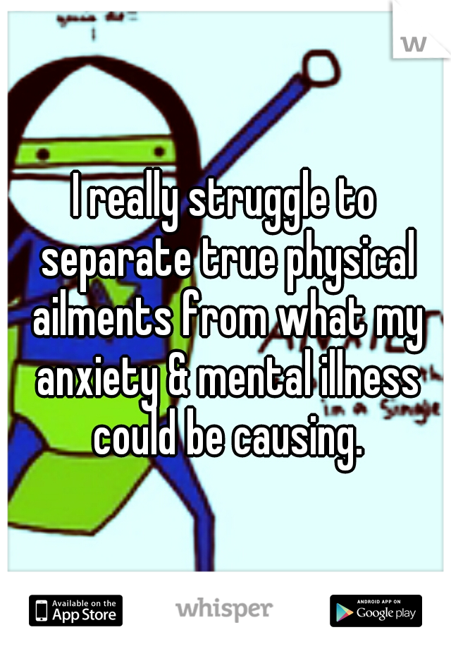 I really struggle to separate true physical ailments from what my anxiety & mental illness could be causing.