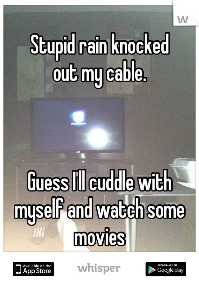 Stupid rain knocked  out my cable.     Guess I'll cuddle with myself and watch some movies