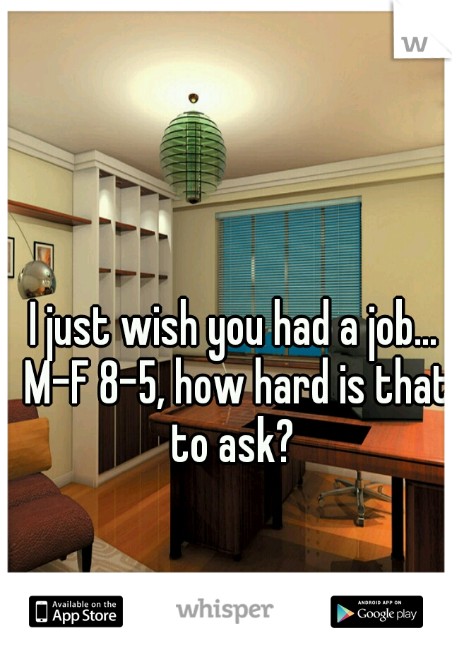 I just wish you had a job... M-F 8-5, how hard is that to ask?