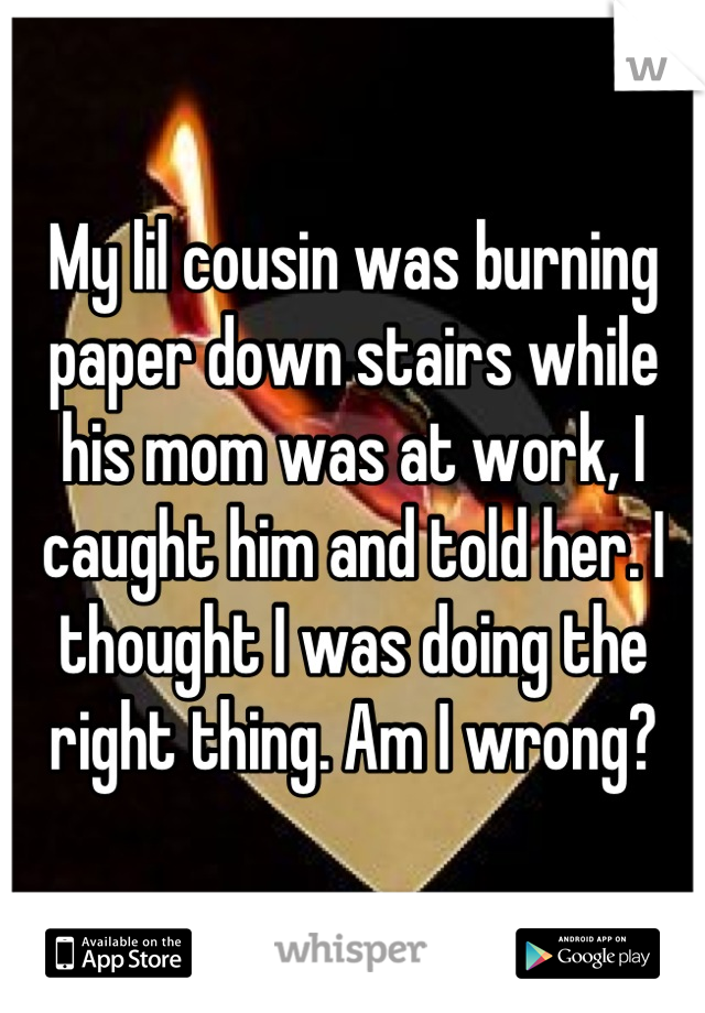 My lil cousin was burning paper down stairs while his mom was at work, I caught him and told her. I thought I was doing the right thing. Am I wrong?