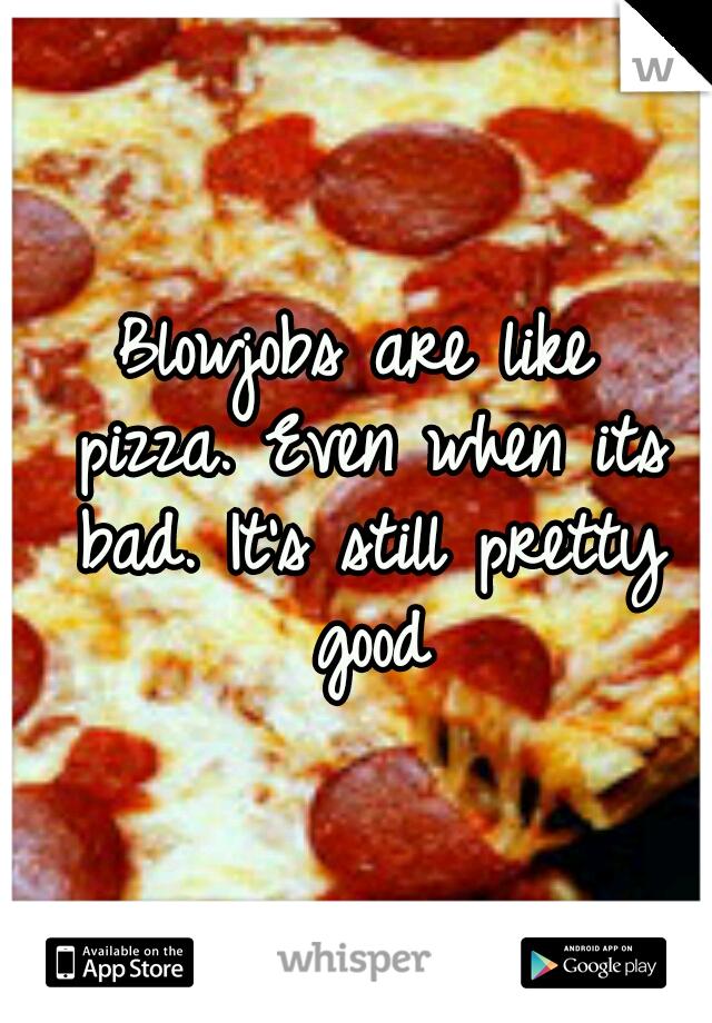 Blowjobs are like pizza. Even when its bad. It's still pretty good