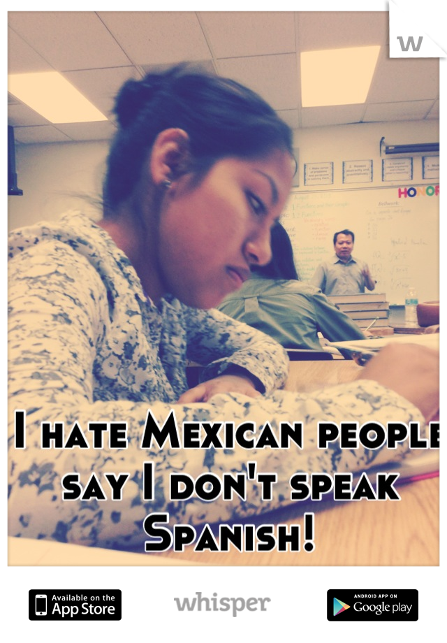 I hate Mexican people say I don't speak Spanish!