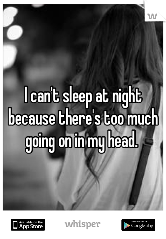 I can't sleep at night because there's too much going on in my head.