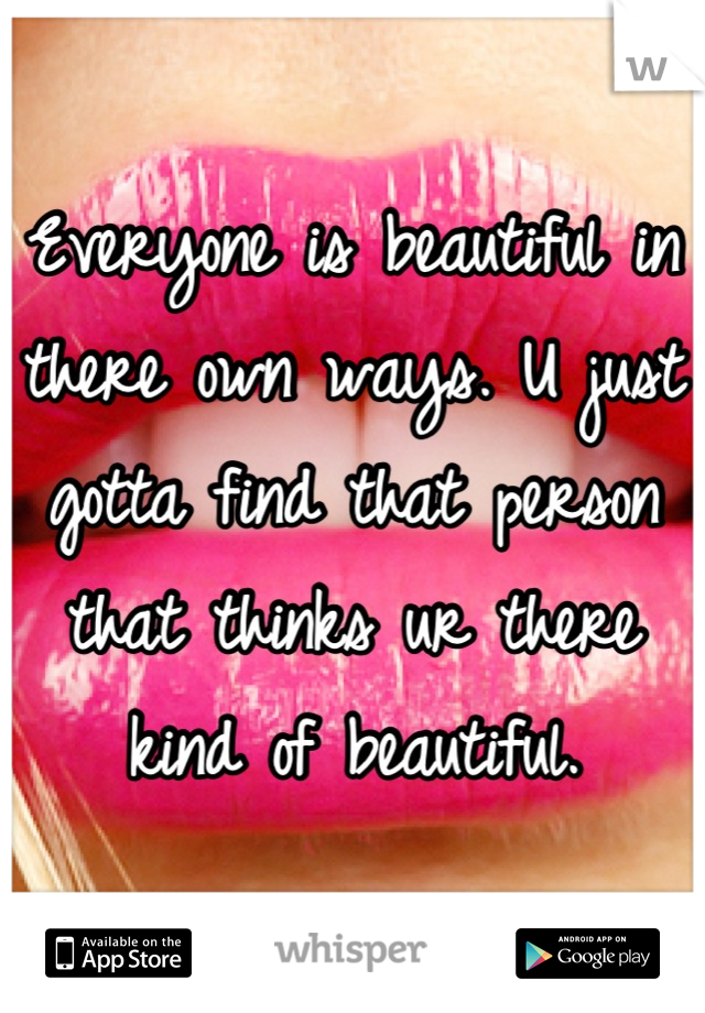 Everyone is beautiful in there own ways. U just gotta find that person that thinks ur there kind of beautiful.