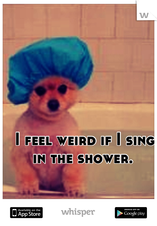 I feel weird if I sing in the shower.