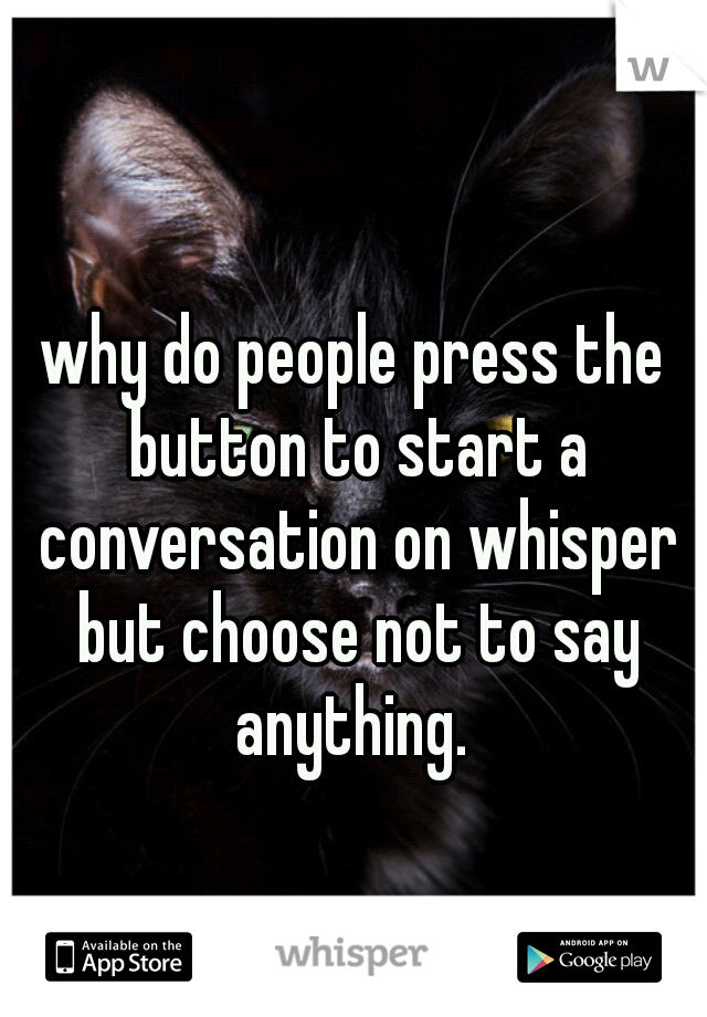 why do people press the button to start a conversation on whisper but choose not to say anything.