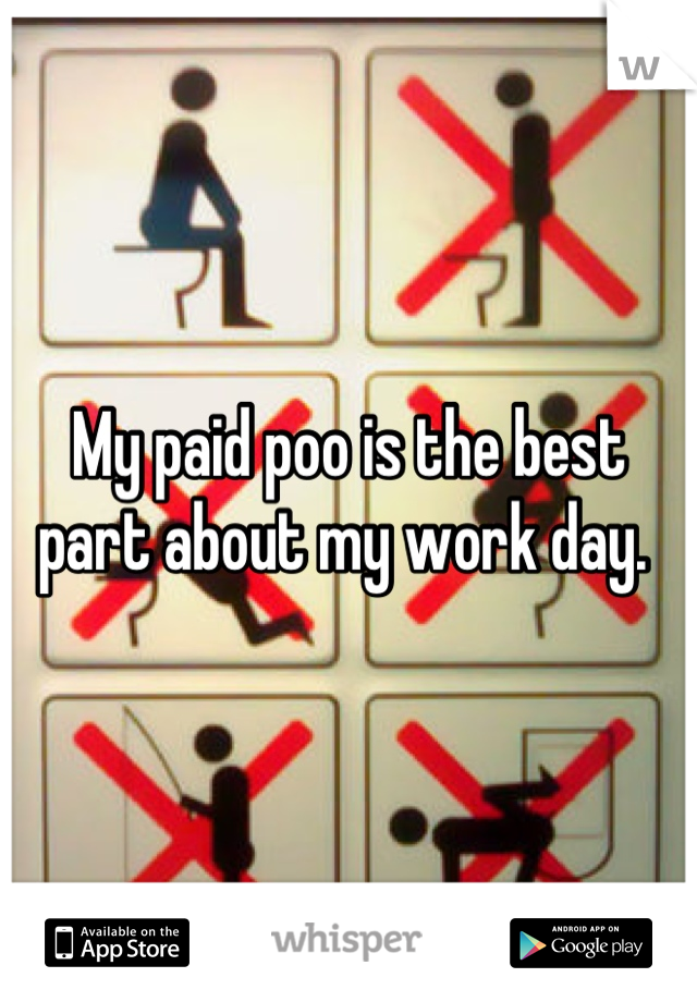 My paid poo is the best part about my work day.