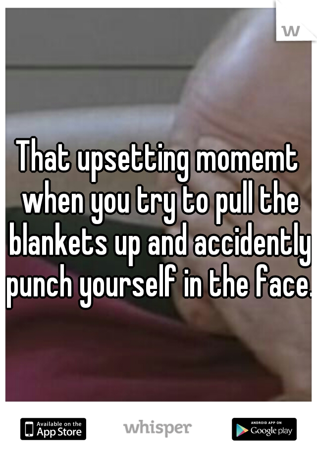That upsetting momemt when you try to pull the blankets up and accidently punch yourself in the face.