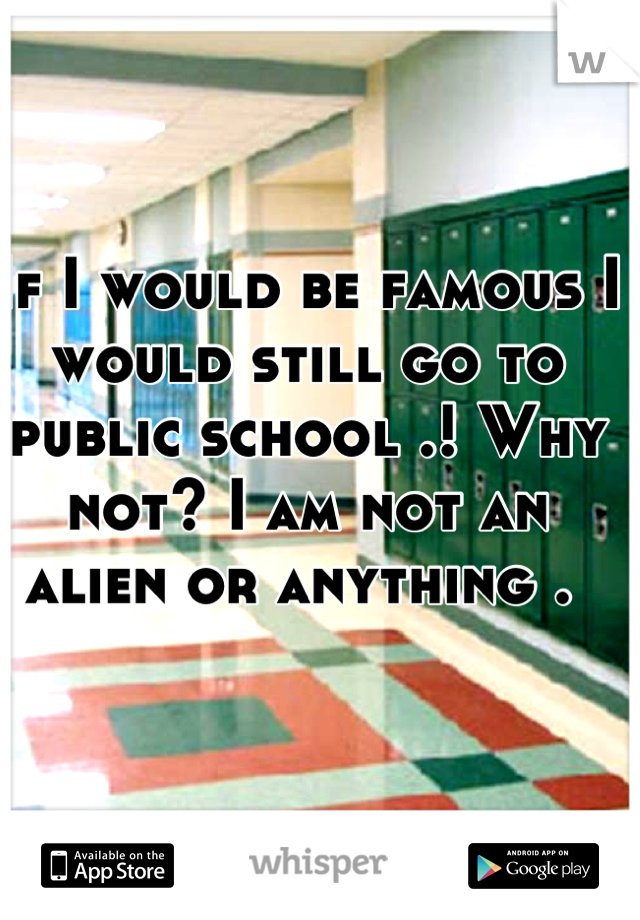 If I would be famous I would still go to public school .! Why not? I am not an alien or anything .