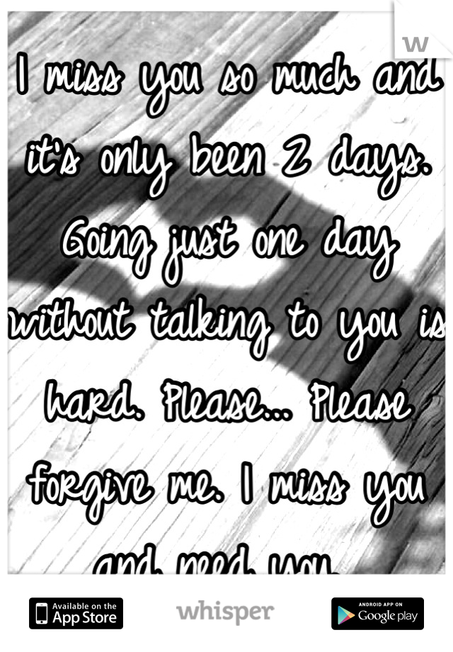 I miss you so much and it's only been 2 days. Going just one day without talking to you is hard. Please... Please forgive me. I miss you and need you.